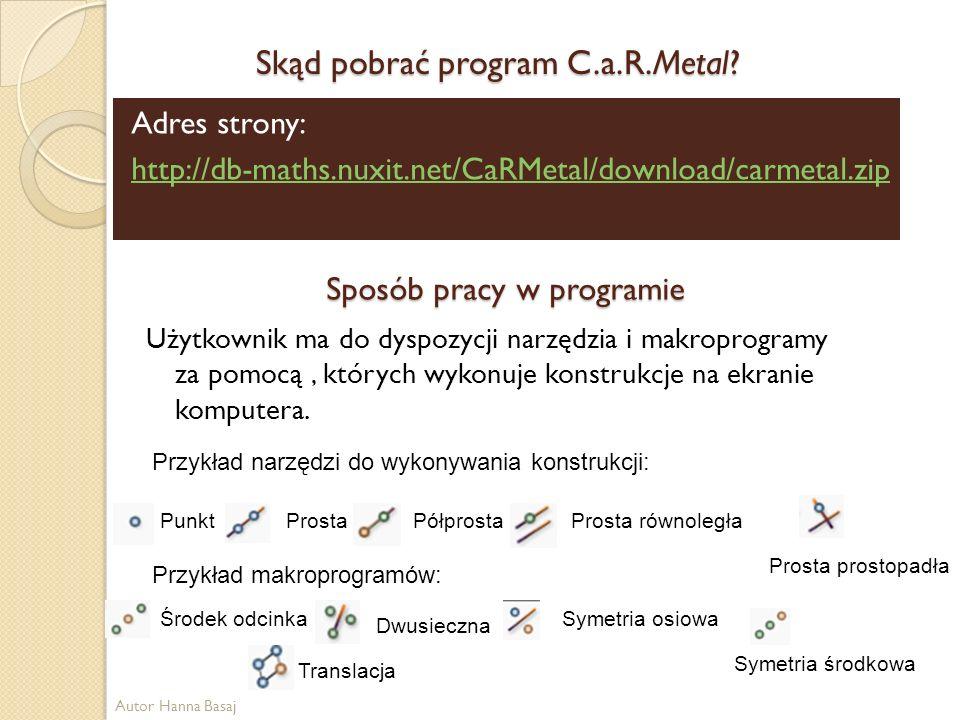 Skąd pobrać program C.a.R.Metal? Adres strony: http://db-maths.nuxit.net/CaRMetal/download/carmetal.zip Sposób pracy w programie Użytkownik ma do dysp