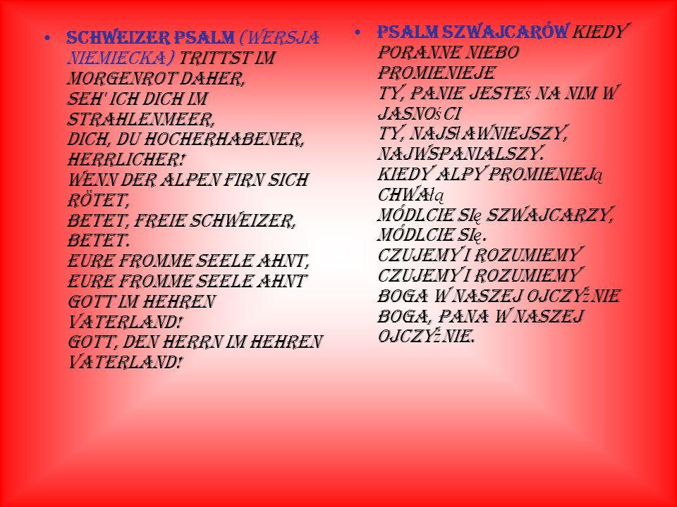 Schweizer Psalm (wersja niemiecka) Trittst im Morgenrot daher, Seh ich Dich im Strahlenmeer, Dich, du Hocherhabener, Herrlicher.