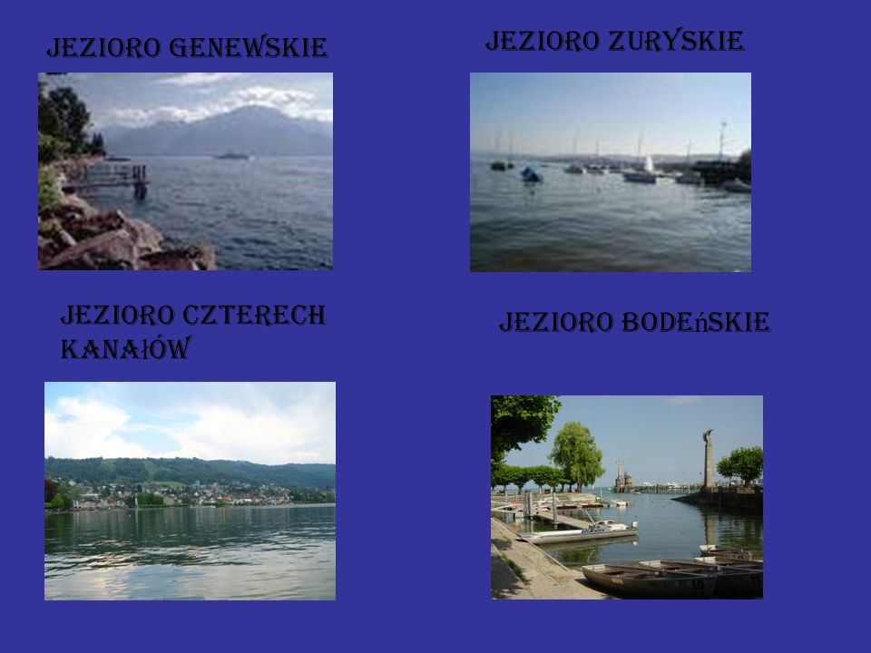 jeziora Jezioro Genewskie (Lac Léman, Lac de Genève) 581,3 Jezioro Bode ń skie (Bodensee) 541,1 Neuchâtel (Lac de Neuchâtel)218,3 Jezioro Czterech Kantonów (Vierwaldstättersee) 113,7 Jezioro Zuryskie (Zürichsee)90,1 Lugano (Lago di Lugano)48,7 Thun (Thunersee)48,4 Bielersee (Lac de Bienne)39,6 Zugersee38,3 Brienz (Brienzersee)29,8