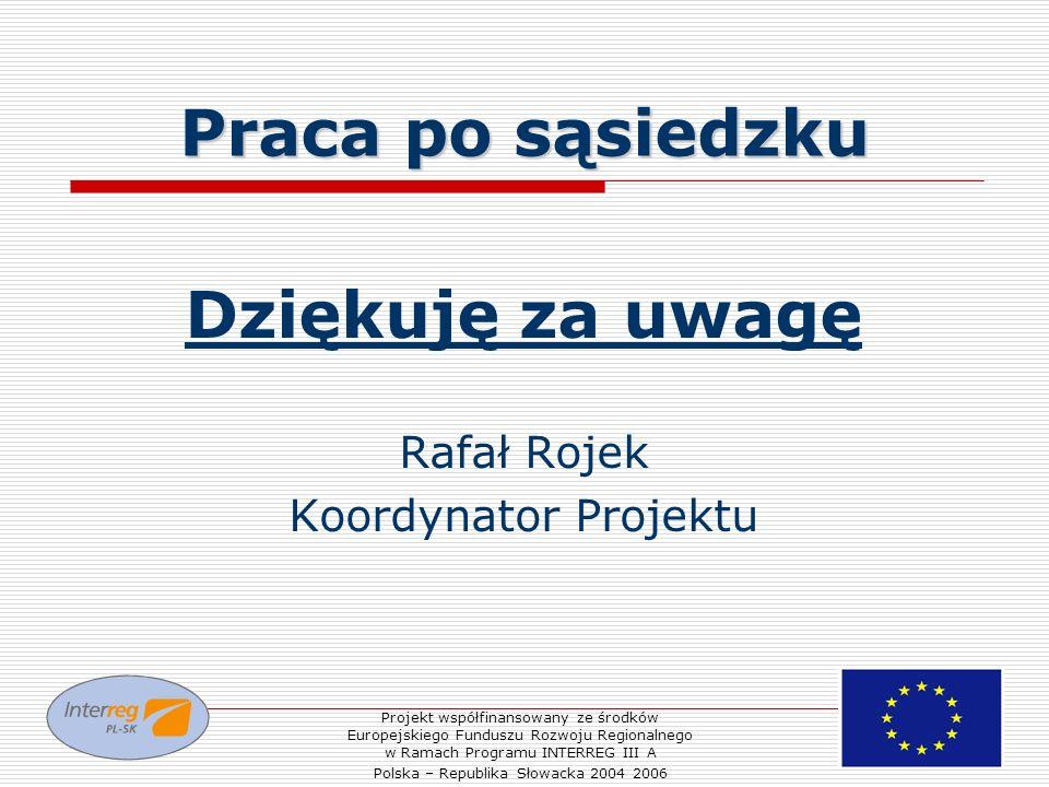 Praca po sąsiedzku Dziękuję za uwagę Rafał Rojek Koordynator Projektu Projekt współfinansowany ze środków Europejskiego Funduszu Rozwoju Regionalnego