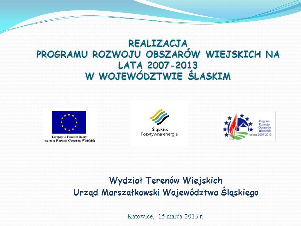 REALIZACJA PROGRAMU ROZWOJU OBSZARÓW WIEJSKICH NA LATA 2007-2013 W WOJEWÓDZTWIE ŚLASKIM Wydział Terenów Wiejskich Urząd Marszałkowski Województwa Śląskiego Katowice, 15 marca 2013 r.