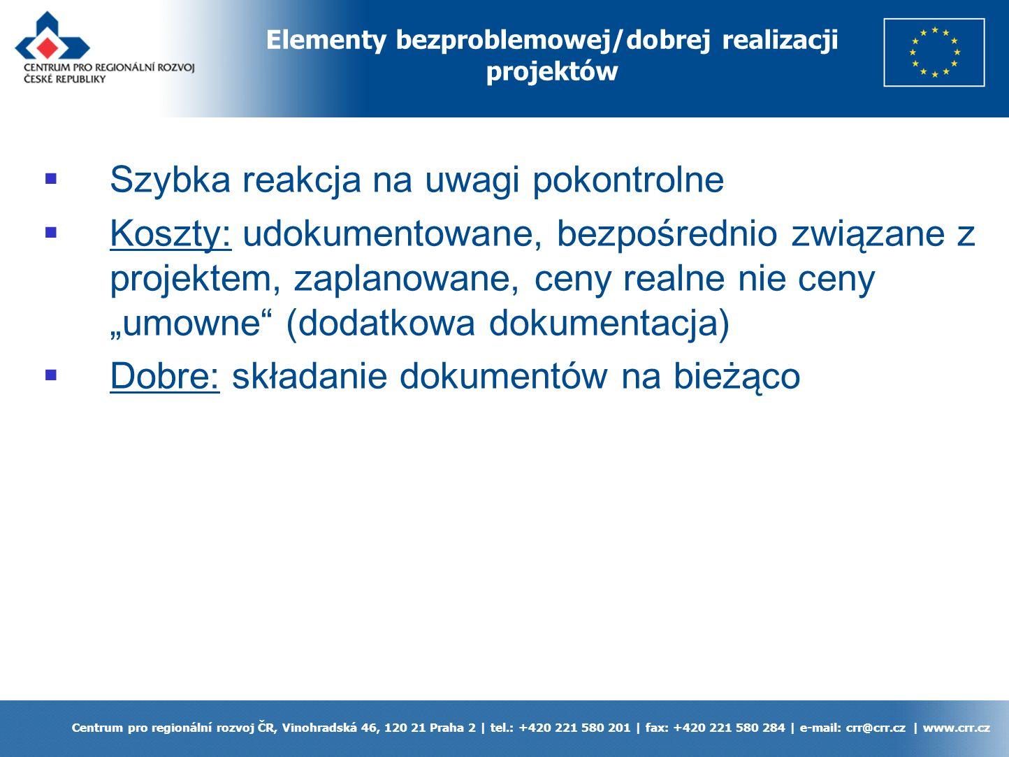 Centrum pro regionální rozvoj ČR, Vinohradská 46, 120 21 Praha 2 | tel.: +420 221 580 201 | fax: +420 221 580 284 | e-mail: crr@crr.cz | www.crr.cz Szybka reakcja na uwagi pokontrolne Koszty: udokumentowane, bezpośrednio związane z projektem, zaplanowane, ceny realne nie ceny umowne (dodatkowa dokumentacja) Dobre: składanie dokumentów na bieżąco Elementy bezproblemowej/dobrej realizacji projektów