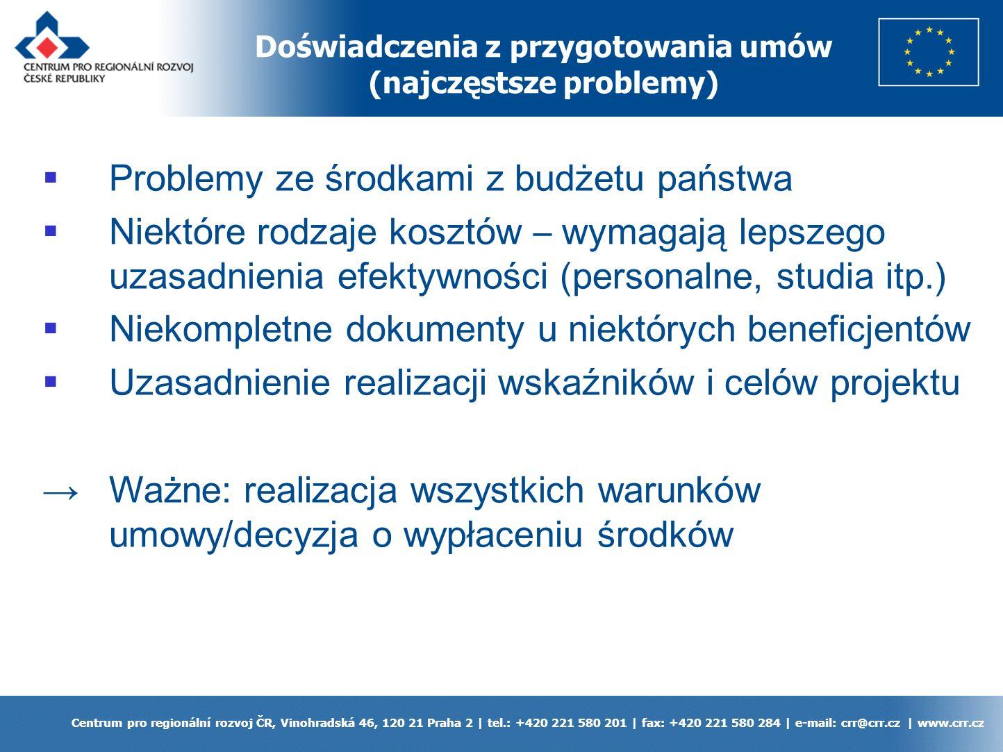 Doświadczenia z przygotowania umów (najczęstsze problemy) Centrum pro regionální rozvoj ČR, Vinohradská 46, 120 21 Praha 2 | tel.: +420 221 580 201 | fax: +420 221 580 284 | e-mail: crr@crr.cz | www.crr.cz Problemy ze środkami z budżetu państwa Niektóre rodzaje kosztów – wymagają lepszego uzasadnienia efektywności (personalne, studia itp.) Niekompletne dokumenty u niektórych beneficjentów Uzasadnienie realizacji wskaźników i celów projektu Ważne: realizacja wszystkich warunków umowy/decyzja o wypłaceniu środków