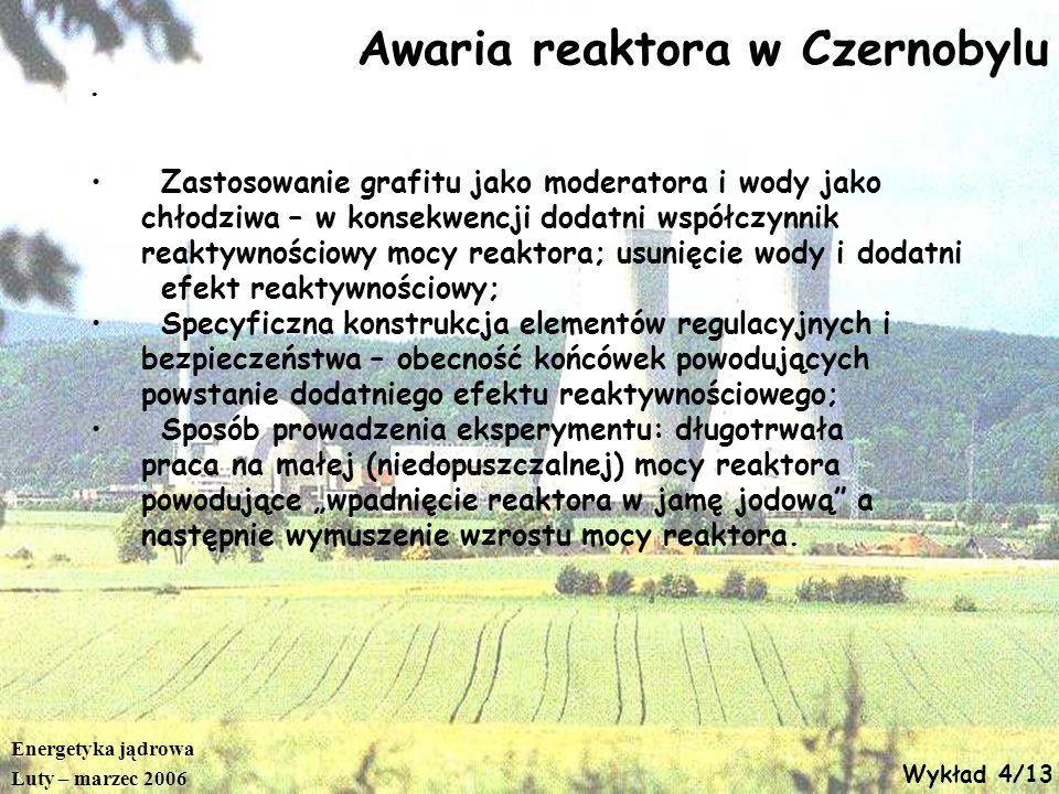 Energetyka jądrowa Luty – marzec 2006 Wykład 4/13 Awaria reaktora w Czernobylu Zastosowanie grafitu jako moderatora i wody jako chłodziwa – w konsekwe
