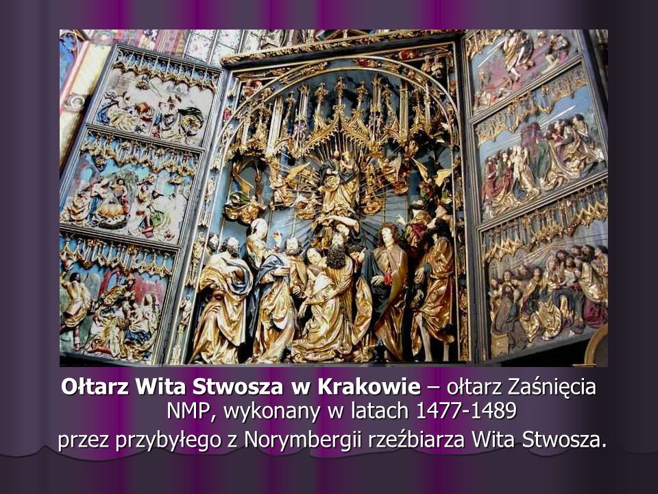 Ołtarz Wita Stwosza w Krakowie – ołtarz Zaśnięcia NMP, wykonany w latach 1477-1489 przez przybyłego z Norymbergii rzeźbiarza Wita Stwosza. przez przyb