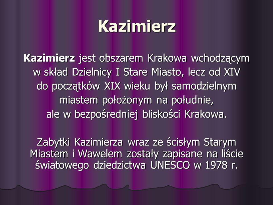 Kazimierz Kazimierz jest obszarem Krakowa wchodzącym w skład Dzielnicy I Stare Miasto, lecz od XIV do początków XIX wieku był samodzielnym miastem poł