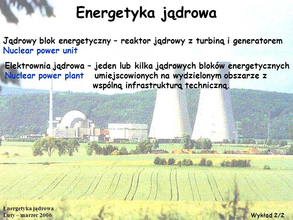 Elementy jądrowego bloku energetycznego (LWR) - Turbina parowa i generator; - Kondensator i układ chłodzenia obiegu wtórnego; - Układ zasilania kondensatem; - Jądrowy układ wytwarzania pary – reaktor PWR; - Jądrowy układ wytwarzania pary – reaktor BWR Energetyka jądrowa Luty – marzec 2006 Wykład 2/3