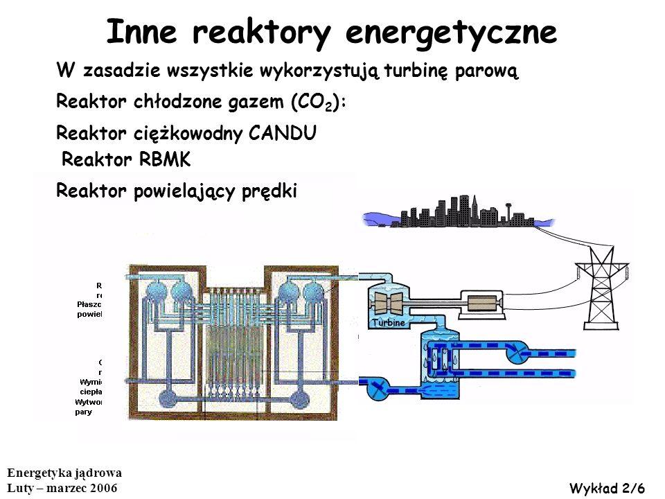 Energetyka jądrowa Luty – marzec 2006 Wykład 2/6 Inne reaktory energetyczne W zasadzie wszystkie wykorzystują turbinę parową Reaktor chłodzone gazem (