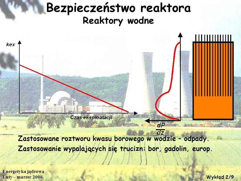 Energetyka jądrowa Luty – marzec 2006 Wykład 2/9 Bezpieczeństwo reaktora Reaktory wodne Zastosowane roztworu kwasu borowego w wodzie – odpady. Zastoso