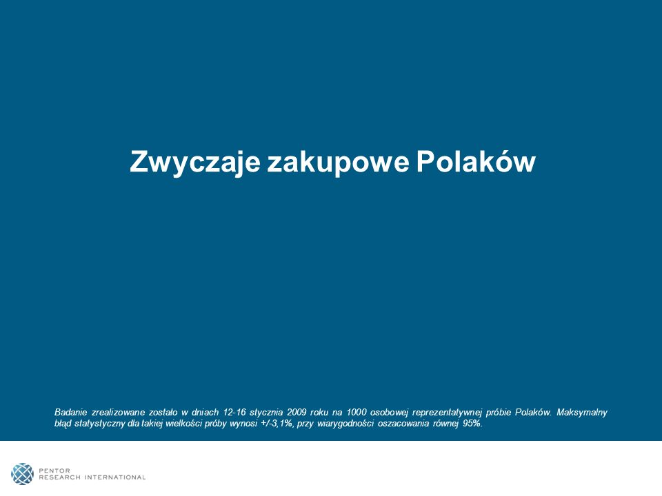 Zwyczaje zakupowe Polaków Badanie zrealizowane zostało w dniach 12-16 stycznia 2009 roku na 1000 osobowej reprezentatywnej próbie Polaków.