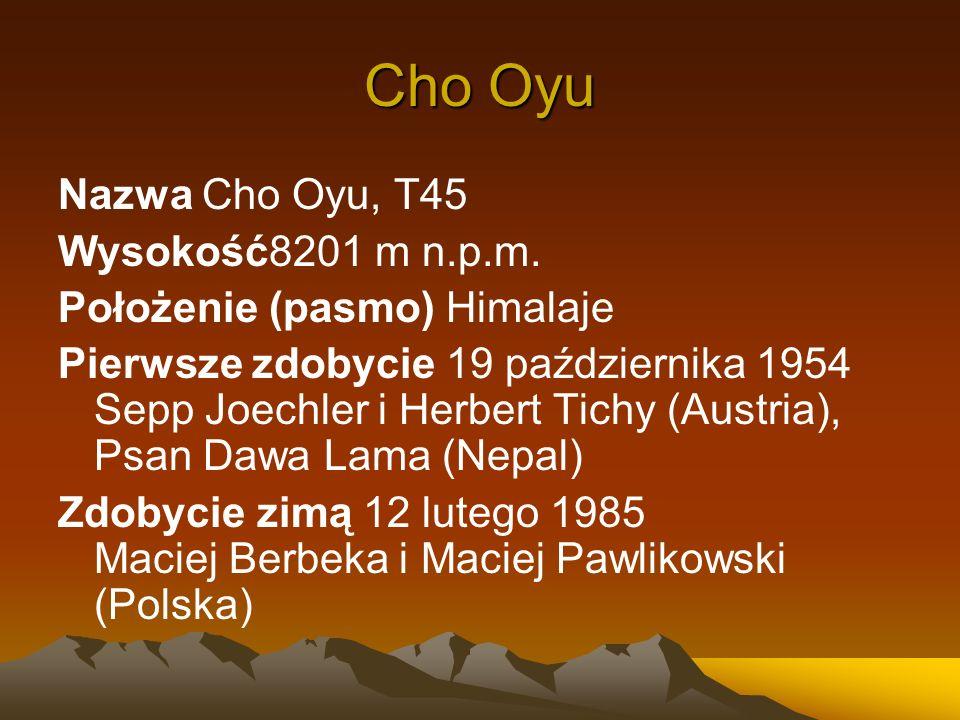 Cho Oyu Nazwa Cho Oyu, T45 Wysokość8201 m n.p.m. Położenie (pasmo) Himalaje Pierwsze zdobycie 19 października 1954 Sepp Joechler i Herbert Tichy (Aust