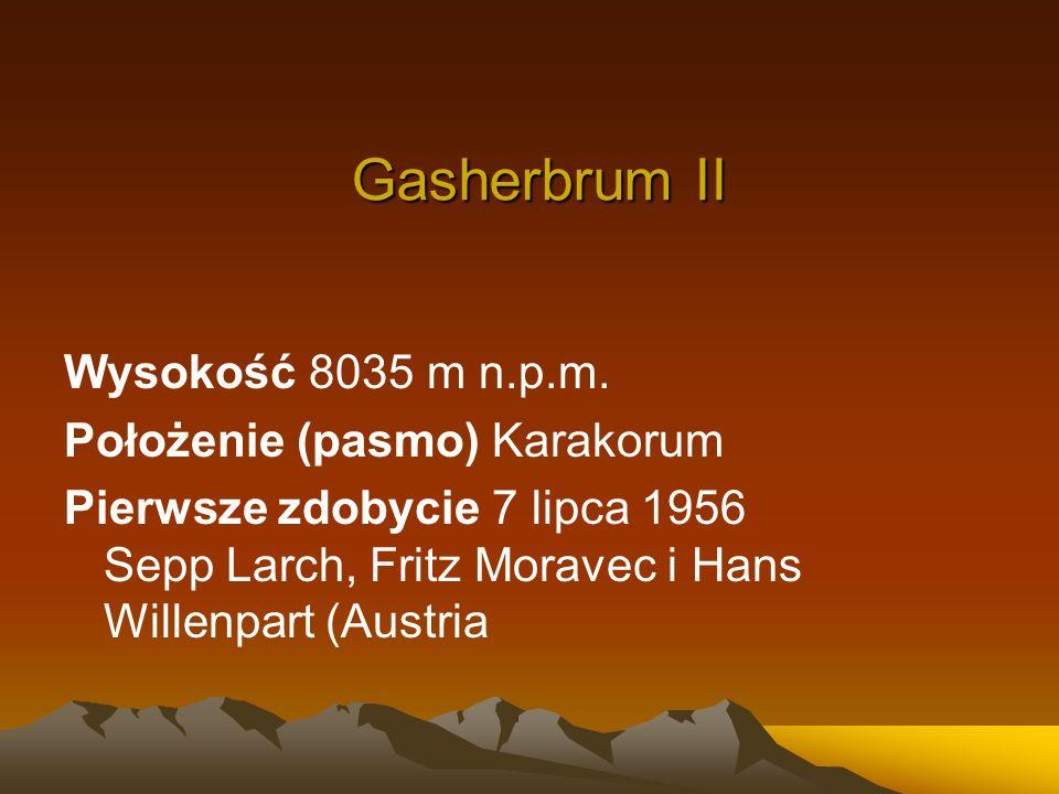 Gasherbrum II Wysokość 8035 m n.p.m. Położenie (pasmo) Karakorum Pierwsze zdobycie 7 lipca 1956 Sepp Larch, Fritz Moravec i Hans Willenpart (Austria