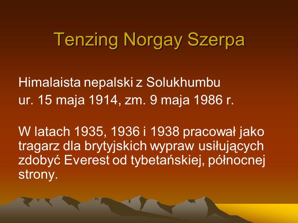 Tenzing Norgay Szerpa Himalaista nepalski z Solukhumbu ur. 15 maja 1914, zm. 9 maja 1986 r. W latach 1935, 1936 i 1938 pracował jako tragarz dla bryty