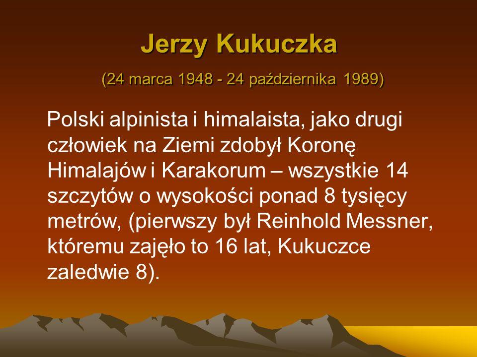 Jerzy Kukuczka (24 marca 1948 - 24 października 1989) Polski alpinista i himalaista, jako drugi człowiek na Ziemi zdobył Koronę Himalajów i Karakorum