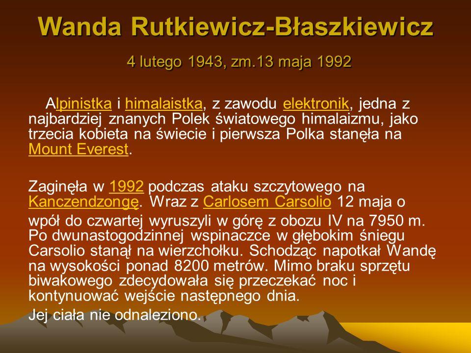 Wanda Rutkiewicz-Błaszkiewicz 4 lutego 1943, zm.13 maja 1992 Alpinistka i himalaistka, z zawodu elektronik, jedna z najbardziej znanych Polek światowe
