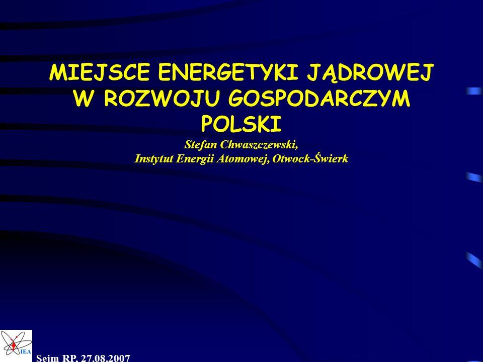 MIEJSCE ENERGETYKI JĄDROWEJ W ROZWOJU GOSPODARCZYM POLSKI Stefan Chwaszczewski, Instytut Energii Atomowej, Otwock-Świerk Sejm RP, 27.08.2007