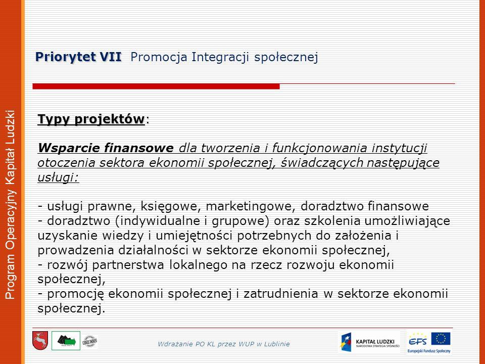 Program Operacyjny Kapitał Ludzki Priorytet VII Priorytet VII Promocja Integracji społecznej Wdrażanie PO KL przez WUP w Lublinie Typy projektów: Wsparcie finansowe dla tworzenia i funkcjonowania instytucji otoczenia sektora ekonomii społecznej, świadczących następujące usługi: - usługi prawne, księgowe, marketingowe, doradztwo finansowe - doradztwo (indywidualne i grupowe) oraz szkolenia umożliwiające uzyskanie wiedzy i umiejętności potrzebnych do założenia i prowadzenia działalności w sektorze ekonomii społecznej, - rozwój partnerstwa lokalnego na rzecz rozwoju ekonomii społecznej, - promocję ekonomii społecznej i zatrudnienia w sektorze ekonomii społecznej.