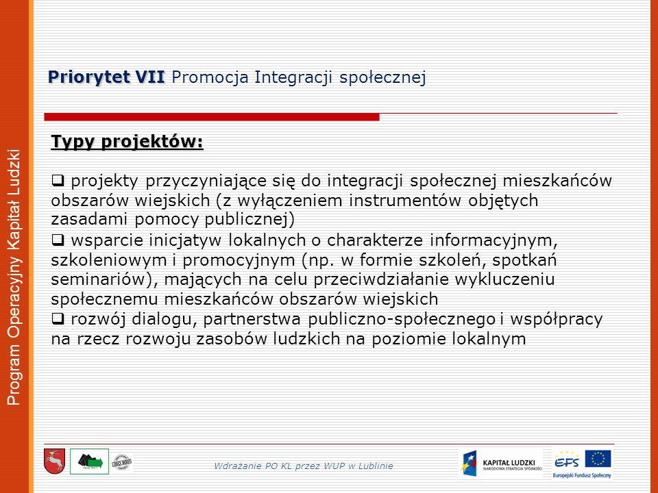 Program Operacyjny Kapitał Ludzki Priorytet VII Priorytet VII Promocja Integracji społecznej Wdrażanie PO KL przez WUP w Lublinie Typy projektów: projekty przyczyniające się do integracji społecznej mieszkańców obszarów wiejskich (z wyłączeniem instrumentów objętych zasadami pomocy publicznej) wsparcie inicjatyw lokalnych o charakterze informacyjnym, szkoleniowym i promocyjnym (np.