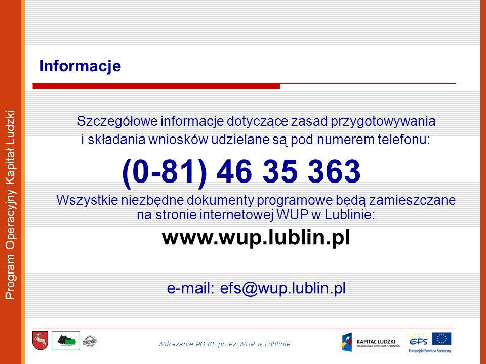 Program Operacyjny Kapitał Ludzki Szczegółowe informacje dotyczące zasad przygotowywania i składania wniosków udzielane są pod numerem telefonu: (0-81) 46 35 363 Wszystkie niezbędne dokumenty programowe będą zamieszczane na stronie internetowej WUP w Lublinie: www.wup.lublin.pl e-mail: efs@wup.lublin.pl Informacje Wdrażanie PO KL przez WUP w Lublinie