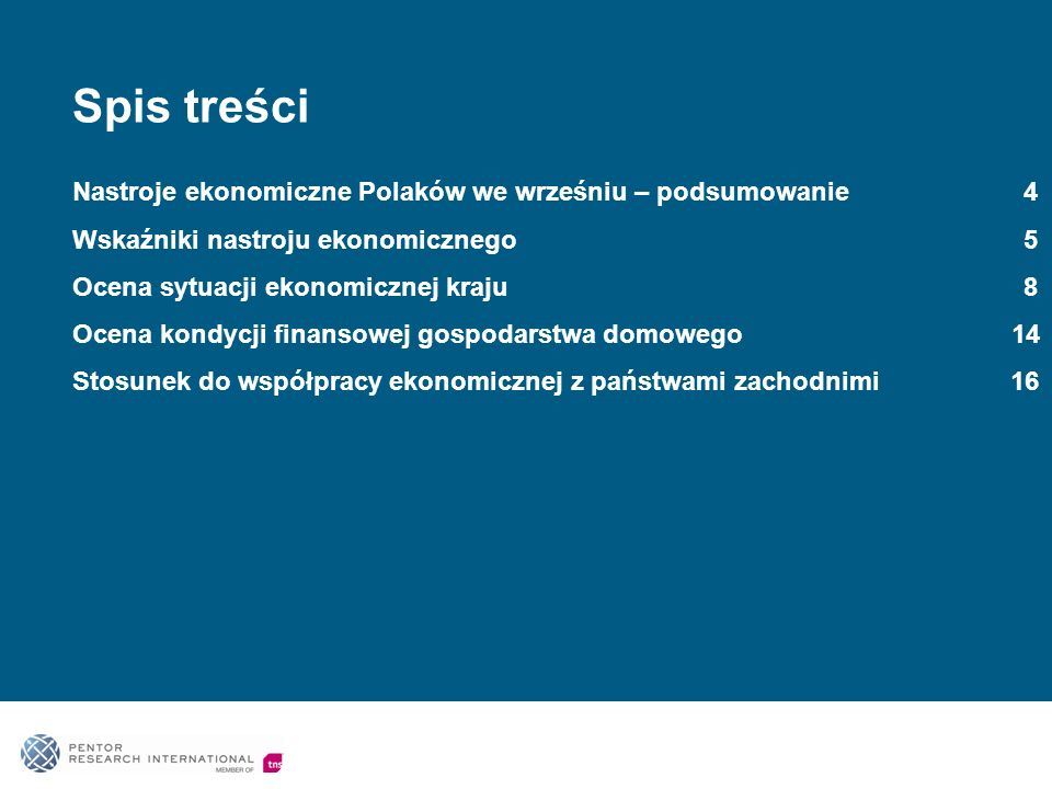 Spis treści Nastroje ekonomiczne Polaków we wrześniu – podsumowanie 4 Wskaźniki nastroju ekonomicznego 5 Ocena sytuacji ekonomicznej kraju 8 Ocena kondycji finansowej gospodarstwa domowego 14 Stosunek do współpracy ekonomicznej z państwami zachodnimi 16