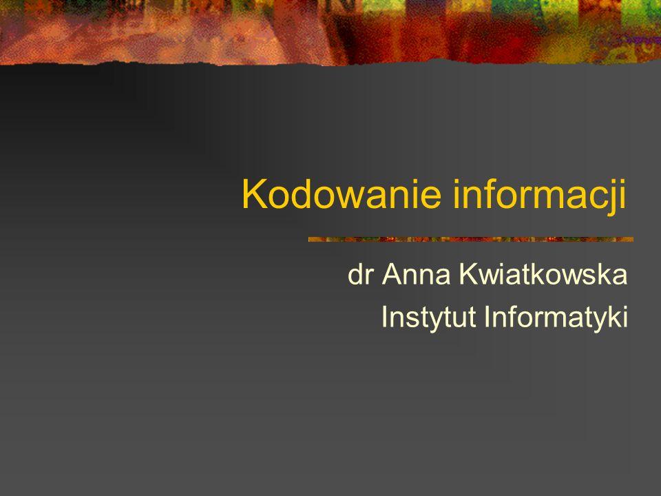 Kodowanie informacji dr Anna Kwiatkowska Instytut Informatyki