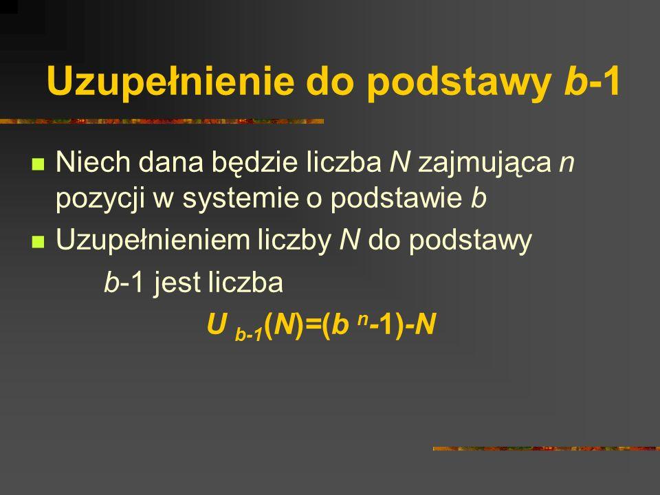 Uzupełnienie do podstawy b-1 Niech dana będzie liczba N zajmująca n pozycji w systemie o podstawie b Uzupełnieniem liczby N do podstawy b-1 jest liczb
