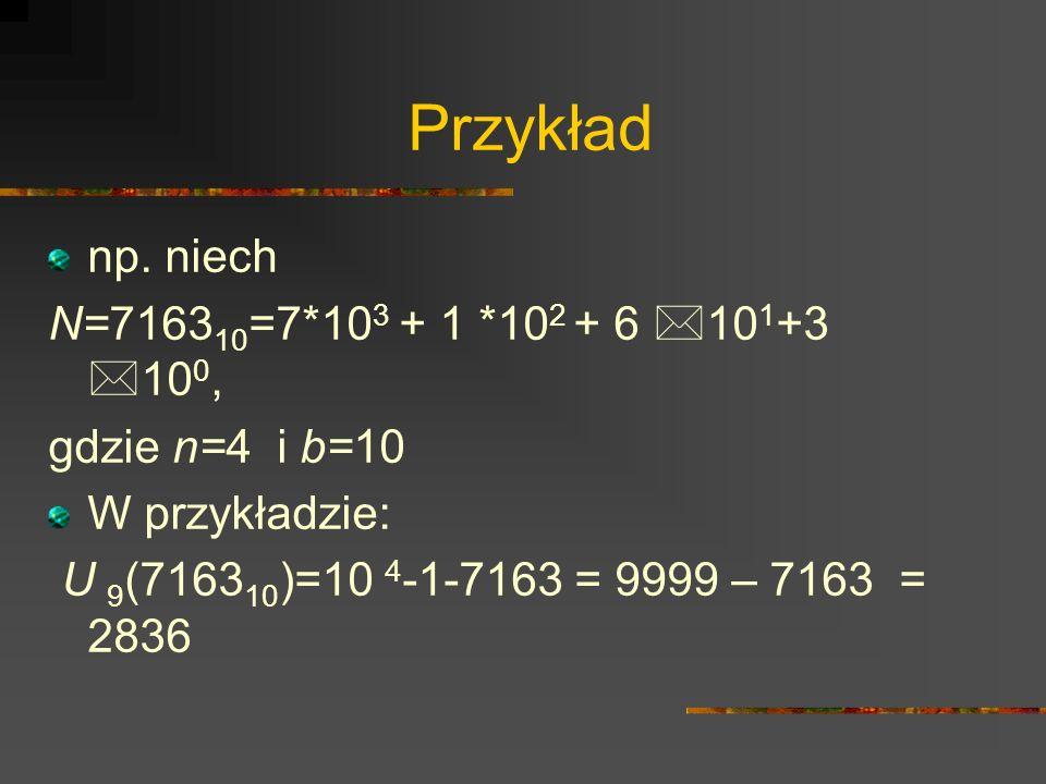 Przykład np. niech N=7163 10 =7*10 3 + 1 *10 2 + 6 *10 1 +3 *10 0, gdzie n=4 i b=10 W przykładzie: U 9 (7163 10 )=10 4 -1-7163 = 9999 – 7163 = 2836