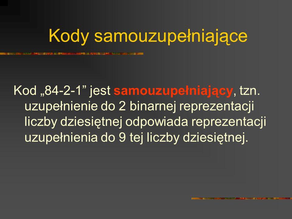 Kody samouzupełniające Kod 84-2-1 jest samouzupełniający, tzn. uzupełnienie do 2 binarnej reprezentacji liczby dziesiętnej odpowiada reprezentacji uzu