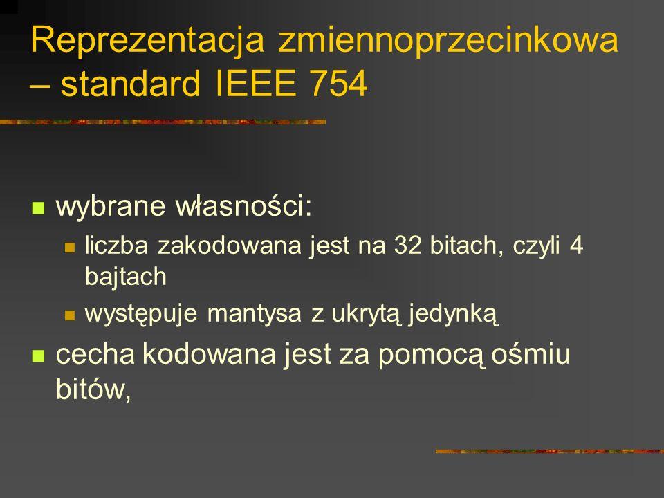 Reprezentacja zmiennoprzecinkowa – standard IEEE 754 wybrane własności: liczba zakodowana jest na 32 bitach, czyli 4 bajtach występuje mantysa z ukryt