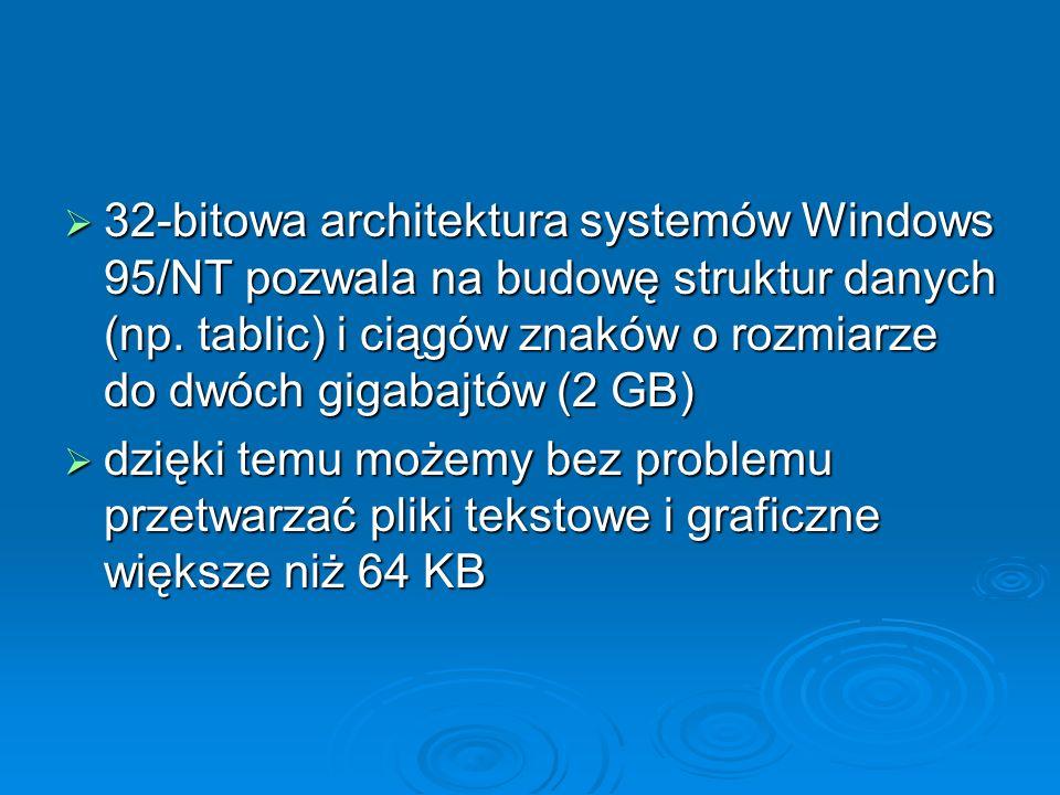 32-bitowa architektura systemów Windows 95/NT pozwala na budowę struktur danych (np. tablic) i ciągów znaków o rozmiarze do dwóch gigabajtów (2 GB) 32