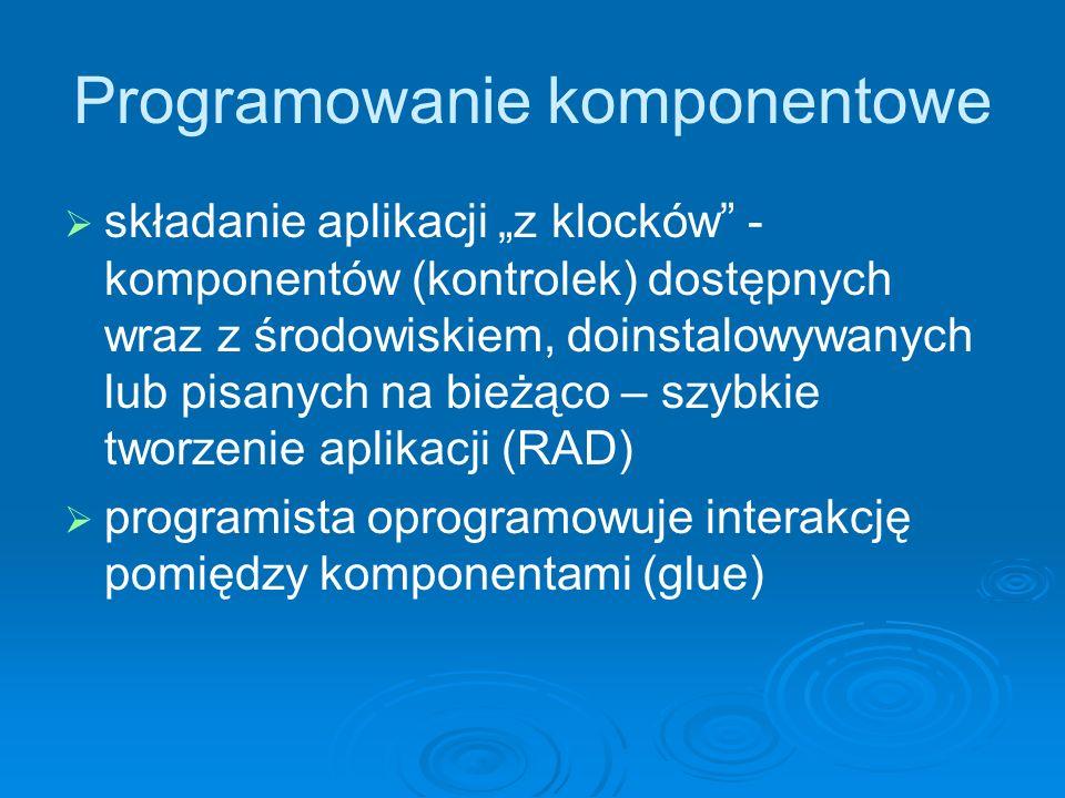 Programowanie komponentowe składanie aplikacji z klocków - komponentów (kontrolek) dostępnych wraz z środowiskiem, doinstalowywanych lub pisanych na b