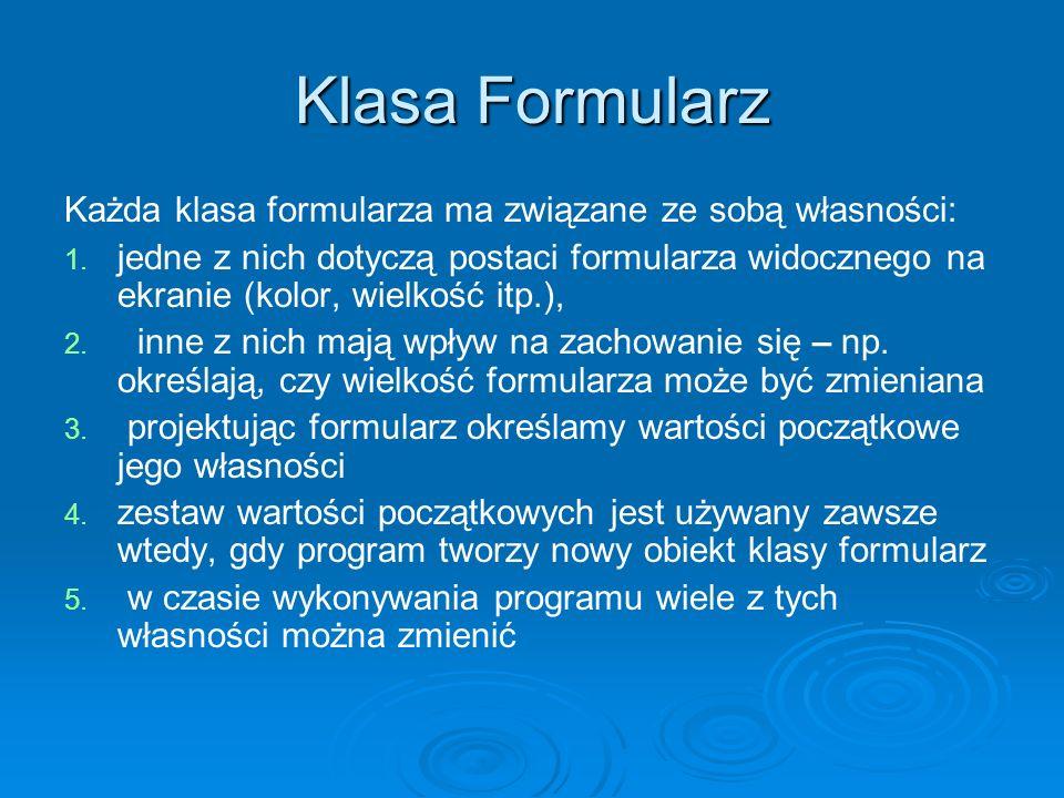 Klasa Formularz Każda klasa formularza ma związane ze sobą własności: 1. 1. jedne z nich dotyczą postaci formularza widocznego na ekranie (kolor, wiel