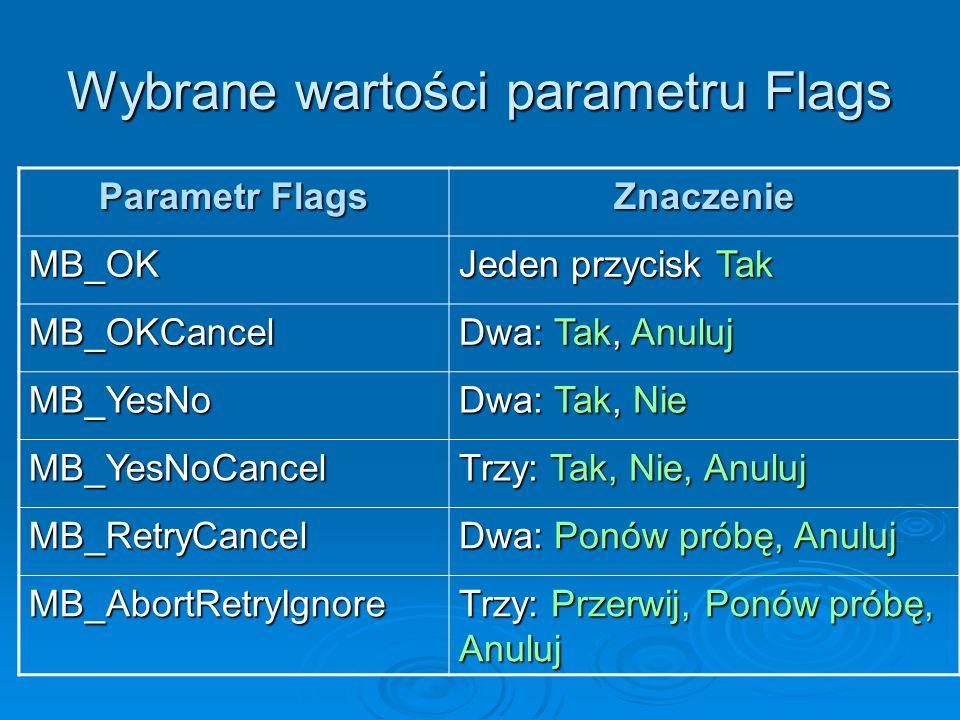 Wybrane wartości parametru Flags Parametr Flags Znaczenie MB_OK Jeden przycisk Tak MB_OKCancel Dwa: Tak, Anuluj MB_YesNo Dwa: Tak, Nie MB_YesNoCancel