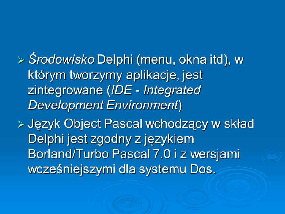 Środowisko Delphi (menu, okna itd), w którym tworzymy aplikacje, jest zintegrowane (IDE - Integrated Development Environment) Środowisko Delphi (menu,