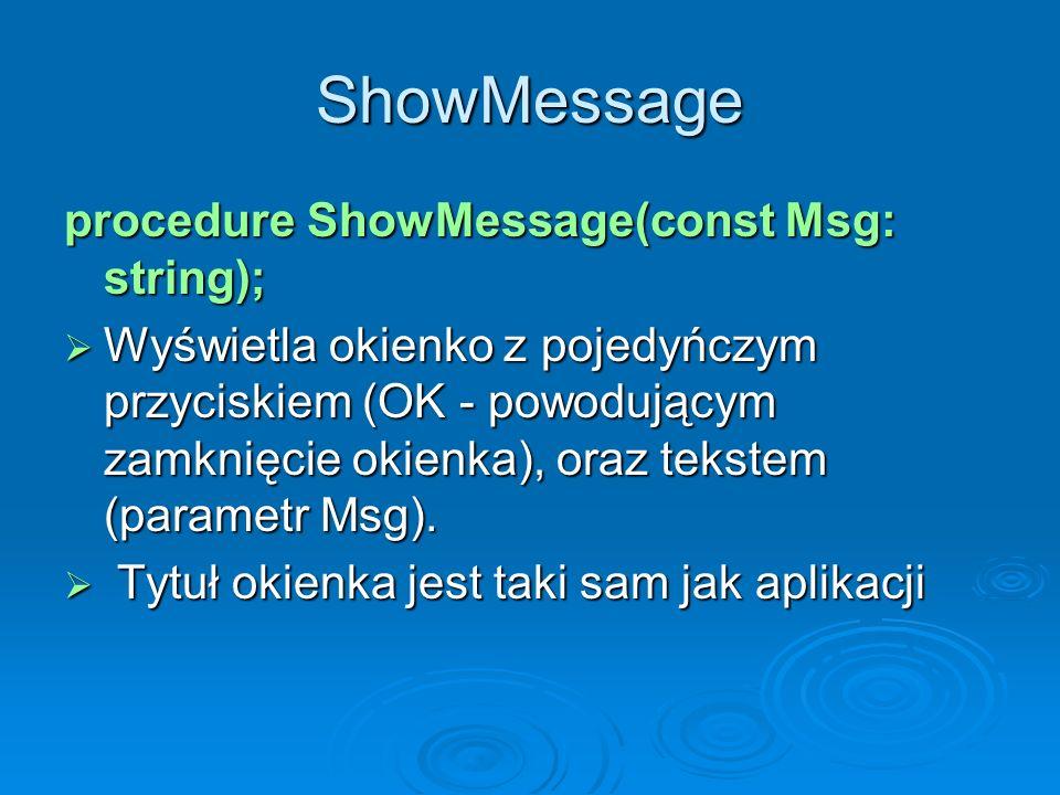 ShowMessage procedure ShowMessage(const Msg: string); Wyświetla okienko z pojedyńczym przyciskiem (OK - powodującym zamknięcie okienka), oraz tekstem