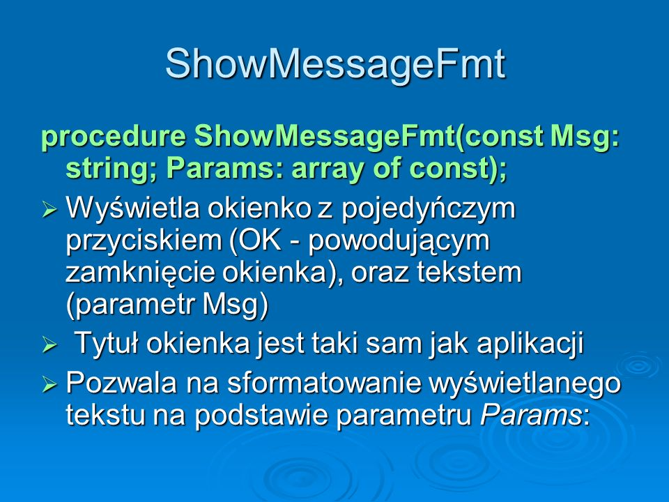 ShowMessageFmt procedure ShowMessageFmt(const Msg: string; Params: array of const); Wyświetla okienko z pojedyńczym przyciskiem (OK - powodującym zamk