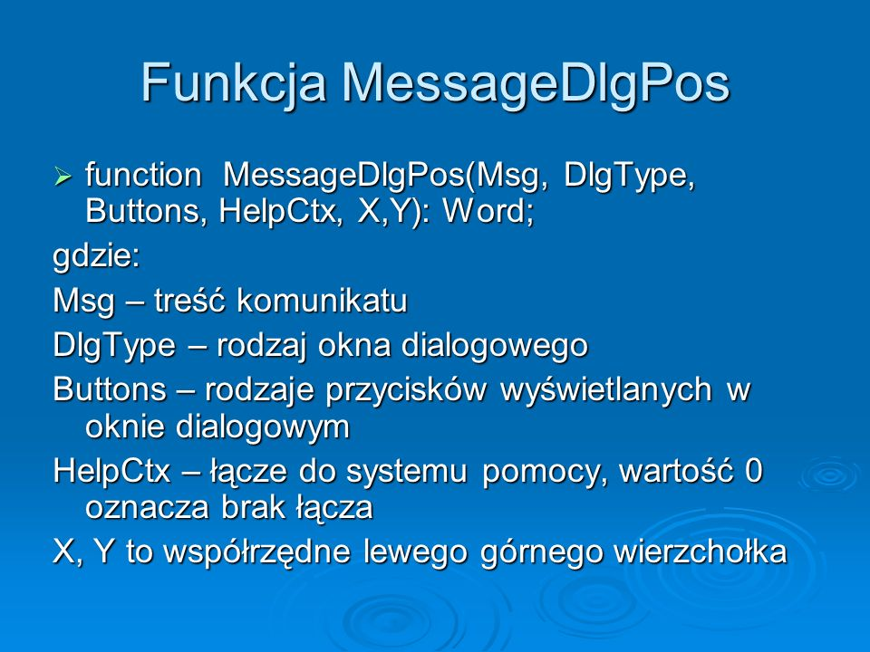 Funkcja MessageDlgPos function MessageDlgPos(Msg, DlgType, Buttons, HelpCtx, X,Y): Word; function MessageDlgPos(Msg, DlgType, Buttons, HelpCtx, X,Y):