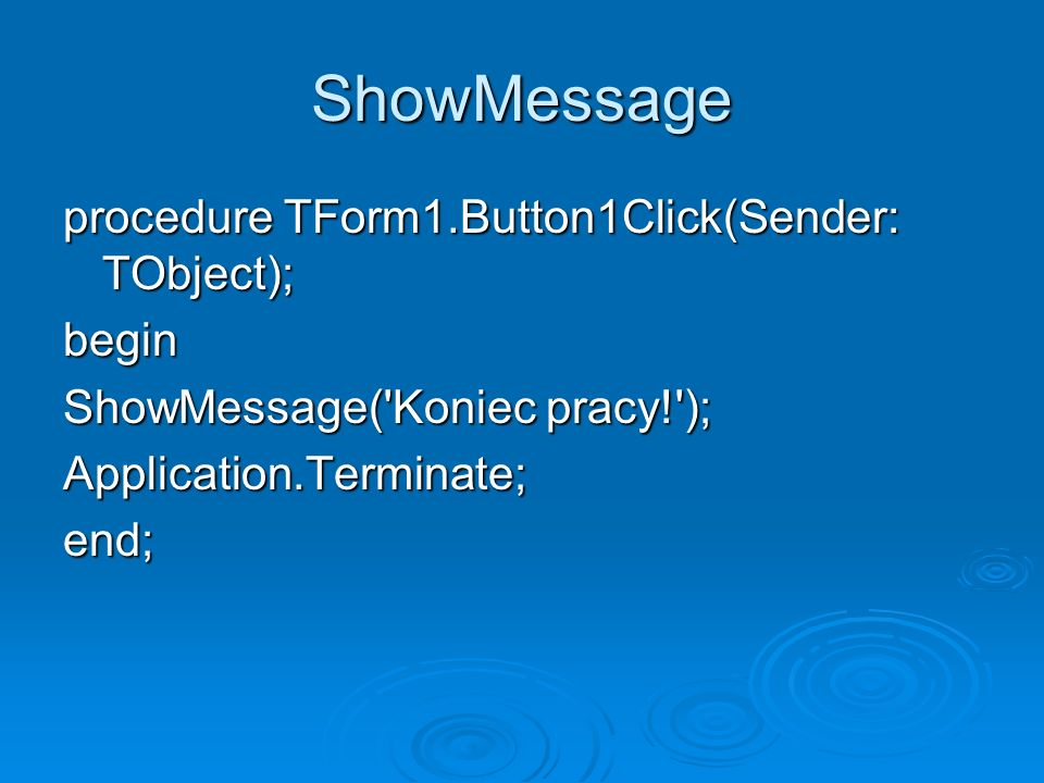 ShowMessage procedure TForm1.Button1Click(Sender: TObject); begin ShowMessage('Koniec pracy!'); Application.Terminate;end;