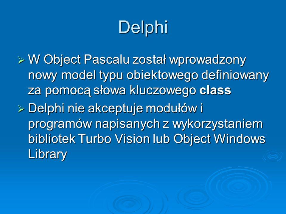 Delphi W Object Pascalu został wprowadzony nowy model typu obiektowego definiowany za pomocą słowa kluczowego class W Object Pascalu został wprowadzon