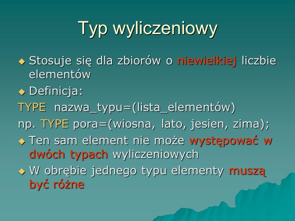 Typ wyliczeniowy Stosuje się dla zbiorów o niewielkiej liczbie elementów Stosuje się dla zbiorów o niewielkiej liczbie elementów Definicja: Definicja: TYPE nazwa_typu=(lista_elementów) np.