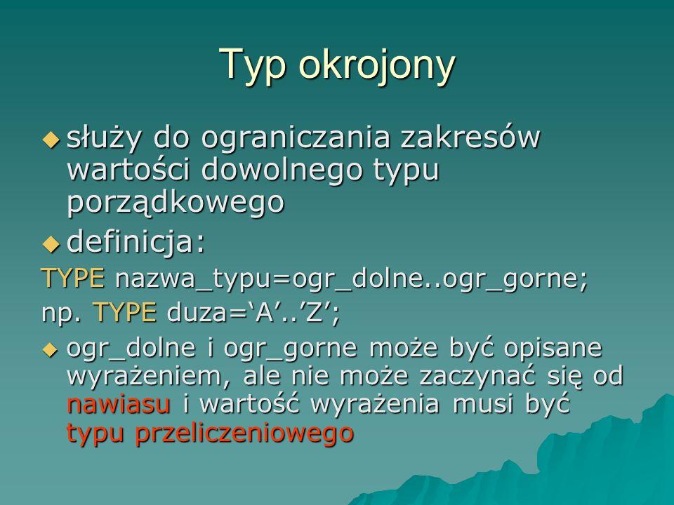 Typ okrojony służy do ograniczania zakresów wartości dowolnego typu porządkowego służy do ograniczania zakresów wartości dowolnego typu porządkowego definicja: definicja: TYPE nazwa_typu=ogr_dolne..ogr_gorne; np.
