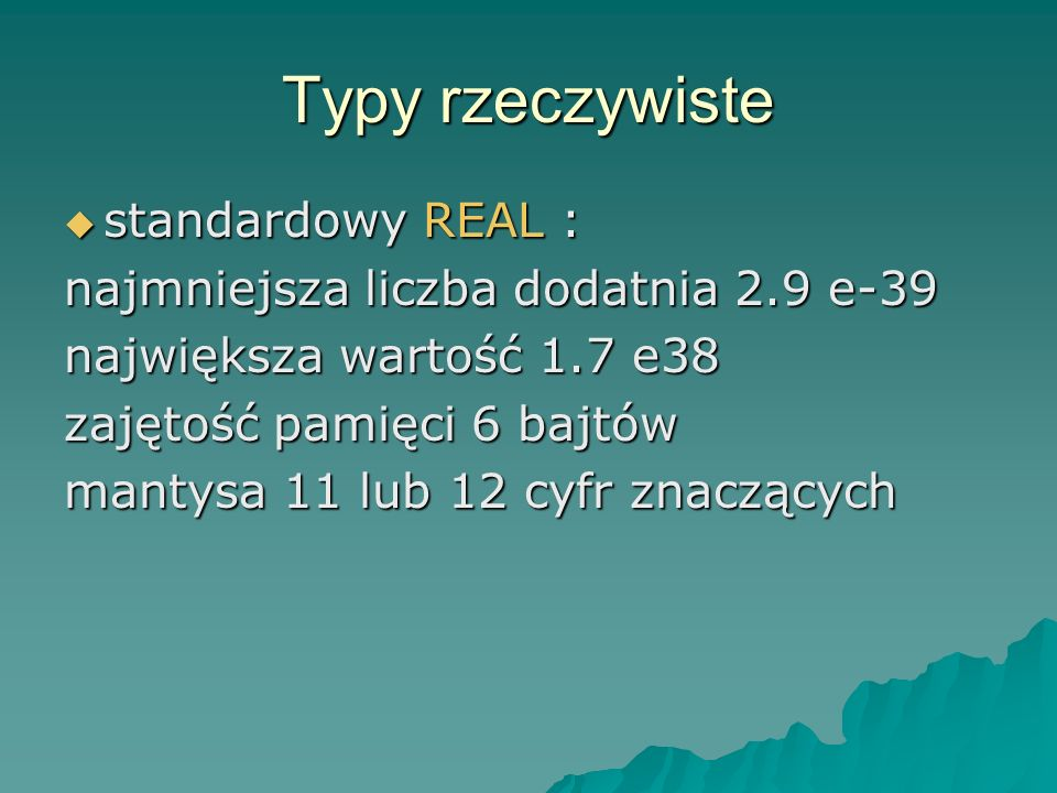 Typy rzeczywiste standardowy REAL : standardowy REAL : najmniejsza liczba dodatnia 2.9 e-39 największa wartość 1.7 e38 zajętość pamięci 6 bajtów mantysa 11 lub 12 cyfr znaczących