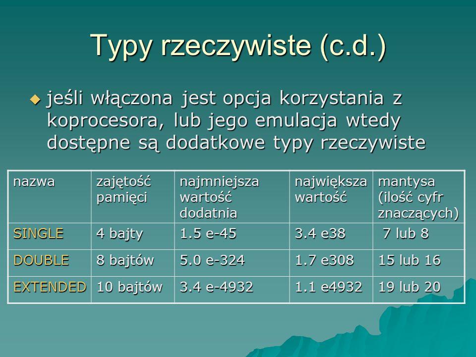 Typy rzeczywiste (c.d.) jeśli włączona jest opcja korzystania z koprocesora, lub jego emulacja wtedy dostępne są dodatkowe typy rzeczywiste jeśli włączona jest opcja korzystania z koprocesora, lub jego emulacja wtedy dostępne są dodatkowe typy rzeczywiste nazwa zajętość pamięci najmniejsza wartość dodatnia największa wartość mantysa (ilość cyfr znaczących) SINGLE 4 bajty 1.5 e-45 3.4 e38 7 lub 8 7 lub 8 DOUBLE 8 bajtów 5.0 e-324 1.7 e308 15 lub 16 EXTENDED 10 bajtów 3.4 e-4932 1.1 e4932 19 lub 20