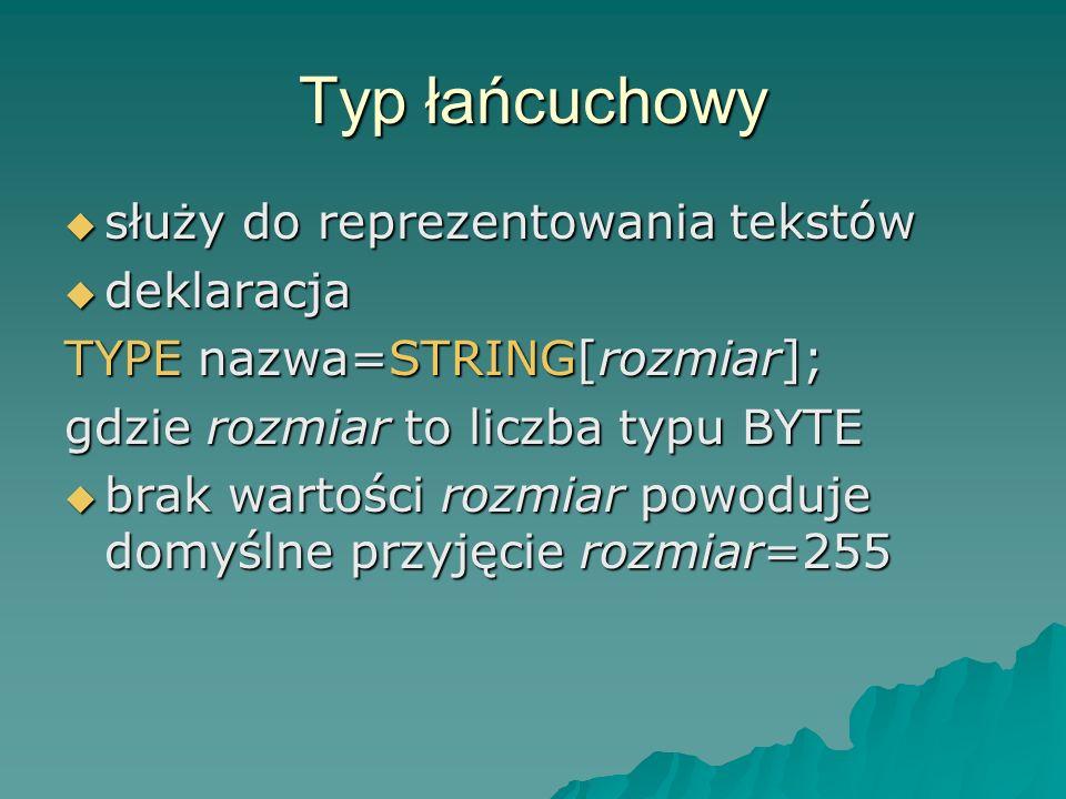Typ łańcuchowy służy do reprezentowania tekstów służy do reprezentowania tekstów deklaracja deklaracja TYPE nazwa=STRING[rozmiar]; gdzie rozmiar to liczba typu BYTE brak wartości rozmiar powoduje domyślne przyjęcie rozmiar=255 brak wartości rozmiar powoduje domyślne przyjęcie rozmiar=255