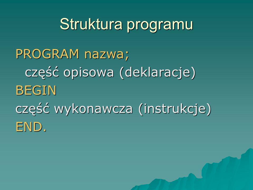 Struktura programu PROGRAM nazwa; część opisowa (deklaracje) BEGIN część wykonawcza (instrukcje) END.