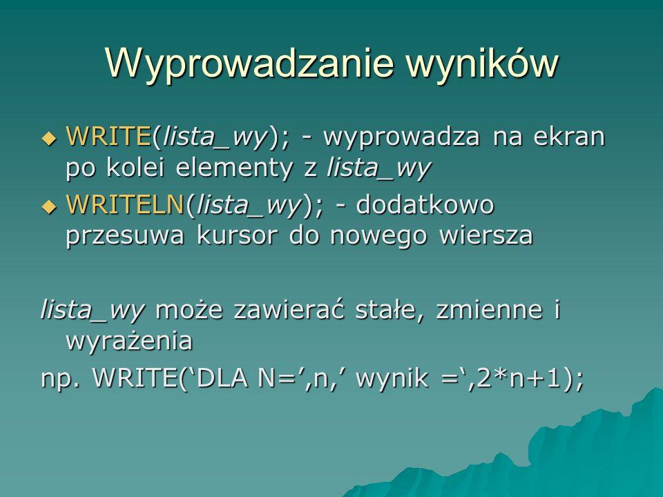 Wyprowadzanie wyników WRITE(lista_wy); - wyprowadza na ekran po kolei elementy z lista_wy WRITE(lista_wy); - wyprowadza na ekran po kolei elementy z lista_wy WRITELN(lista_wy); - dodatkowo przesuwa kursor do nowego wiersza WRITELN(lista_wy); - dodatkowo przesuwa kursor do nowego wiersza lista_wy może zawierać stałe, zmienne i wyrażenia np.