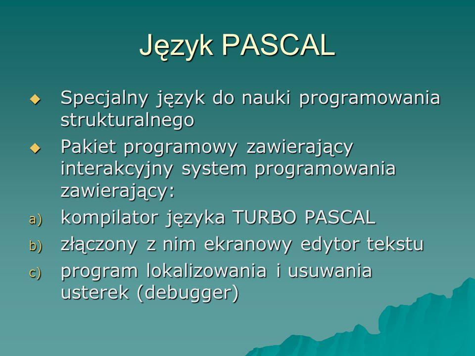 Język PASCAL Specjalny język do nauki programowania strukturalnego Specjalny język do nauki programowania strukturalnego Pakiet programowy zawierający interakcyjny system programowania zawierający: Pakiet programowy zawierający interakcyjny system programowania zawierający: a) kompilator języka TURBO PASCAL b) złączony z nim ekranowy edytor tekstu c) program lokalizowania i usuwania usterek (debugger)