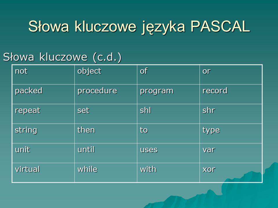 Słowa kluczowe języka PASCAL Słowa kluczowe (c.d.) notobjectofor packedprocedureprogramrecord repeatsetshlshr stringthentotype unituntilusesvar virtualwhilewithxor