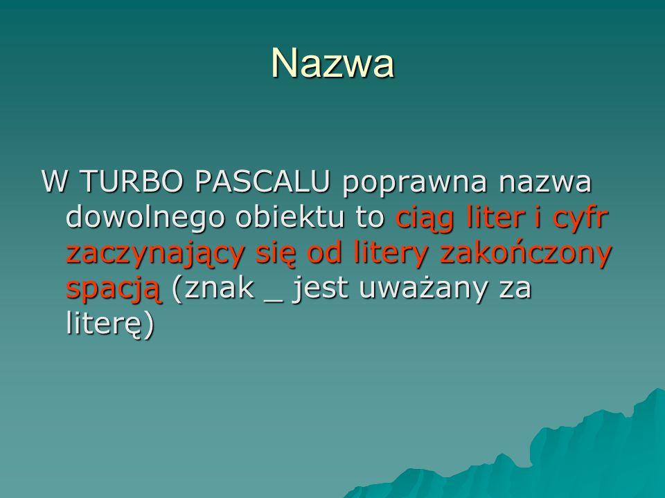 Nazwa W TURBO PASCALU poprawna nazwa dowolnego obiektu to ciąg liter i cyfr zaczynający się od litery zakończony spacją (znak _ jest uważany za literę)