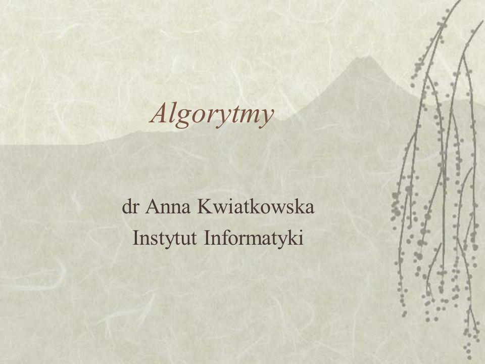 Algorytmy dr Anna Kwiatkowska Instytut Informatyki